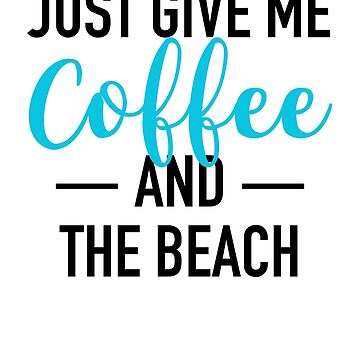 Just Give Me Coffee and The Beach by activepassion