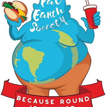 Fat Earth Society - Because Round is Better by awkwarddesignco