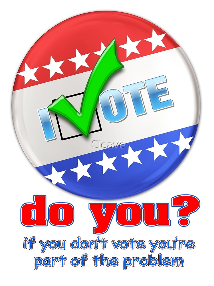 I Vote - Do You? by Cleave