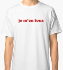 Je m'en fous - IDGAF in French Classic T-Shirt