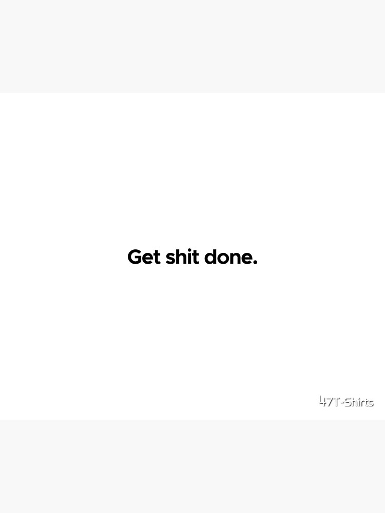 Motivational / inspirational quote - Get shit done by 47T-Shirts