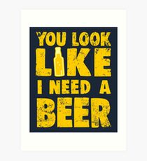 You Look Like I Need a Beer Art Print