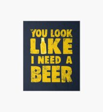 You Look Like I Need a Beer Art Board