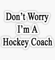 Don't Worry I'm A Hockey Coach  Sticker