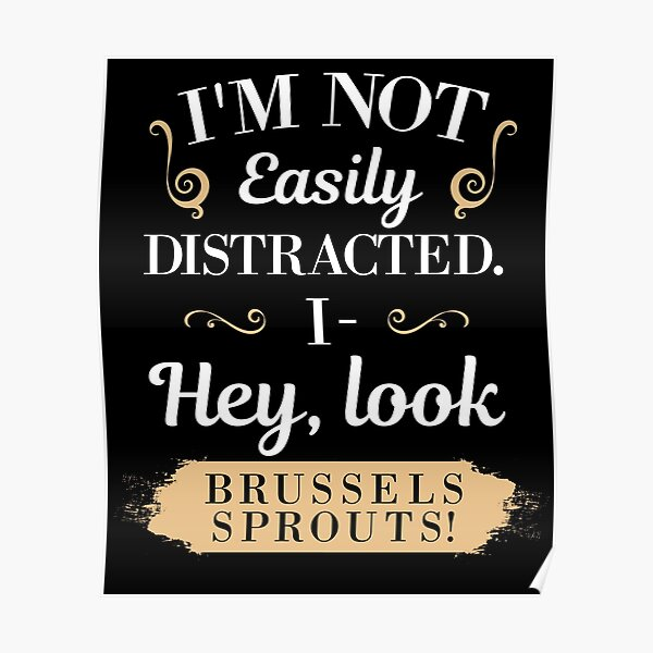 Not Easily Distracted I- Hey Look Brussels Sprouts  Poster