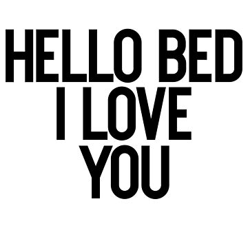 Hello Bed I Love You - Sarcastic Quote by PearlsRocker