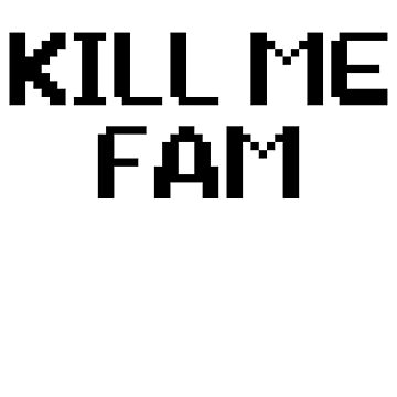 Kill Me Fam - Great For Sarcastic Meme by ShieldApparel