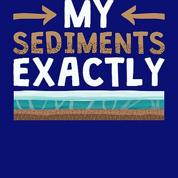 Geology Funny Geologist Gifts My Sediments Exactly  by jaygo