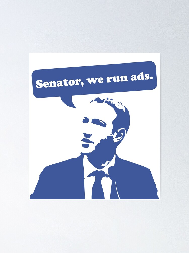 "Senator, we run ads. "" Poster by enteeko | Redbubble"