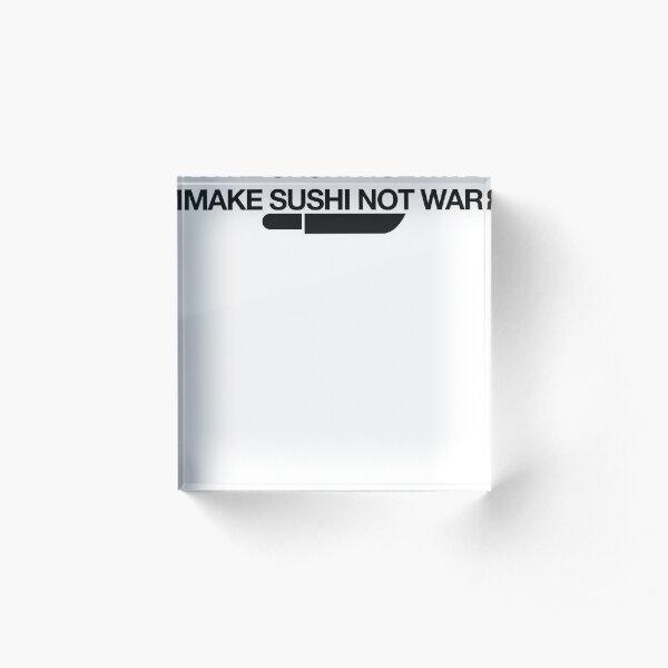 Make Sushi Not War = Food Lovers Acrylic Block