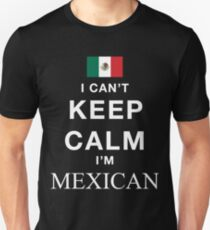 I Can't Keep Calm. I'm Mexican Unisex T-Shirt