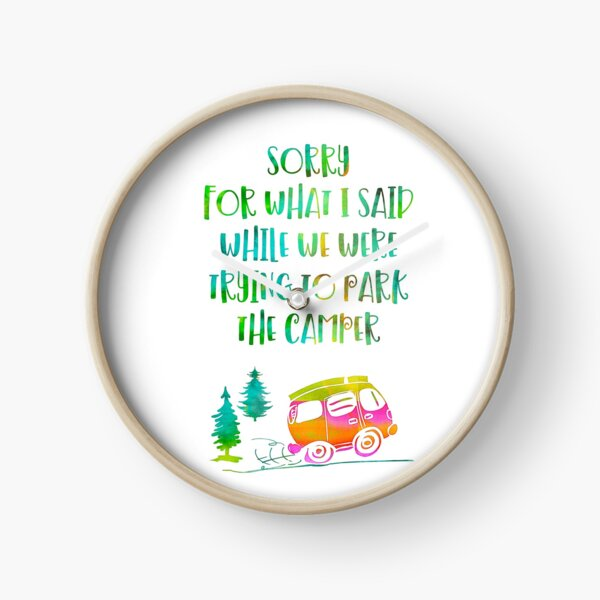 Sorry for what I said while we were trying to park the camper Clock