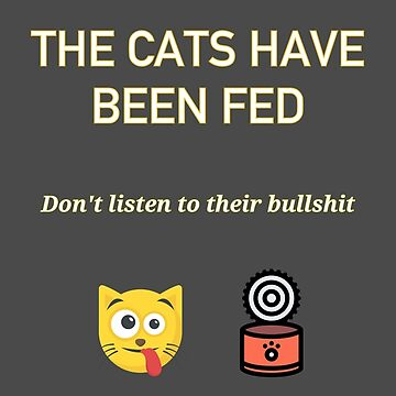 The cats have been fed. Do not listen to their bullshit by cdmike