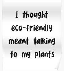 Funny I Thought Eco-Friendly Meant Talking to my Plants - Funny environmental Poster