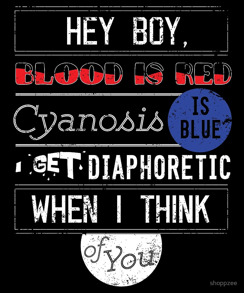 Hey Boy Blood Is Red Cyanosis Is Blue I Get Diaphoretic When I Think Of You Nurse by shoppzee