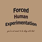 Forced Human Experimentation - you're not meant to be okay with that! by Initially NO