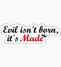Evil isn't born, it's Made Sticker