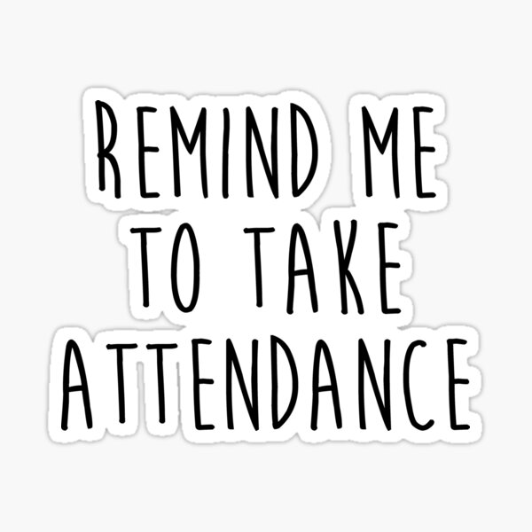Remind me to take attendance. Sticker