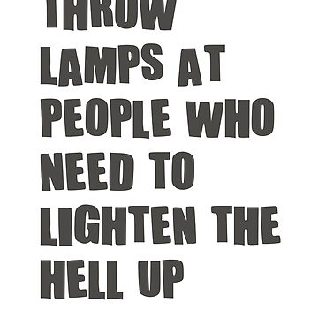 Throw lamps at people, who need to lighten the hell up by byzmo