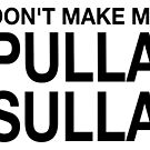 Don't Make Me Pulla Sulla by lifeofcaesar