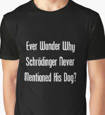 Ever Wonder Why Schrodinger Never Mentioned His Dog? Graphic T-Shirt