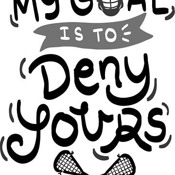 My Goal Is To Deny Yours T-Shirt - Funny Cool Lacrosse Team Club Quote Tee Shirt Teamshirt Clubshirt Gift  by melia321