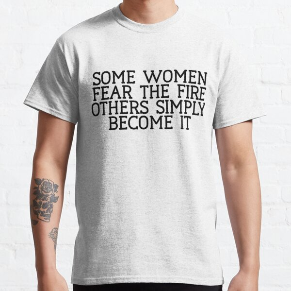 Some Women Fear The Fire Others Simple : Feminist Power Classic T-Shirt