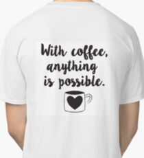 With coffee, anything is possible Classic T-Shirt