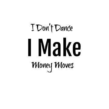 I Don't dance I make money moves by Antione235