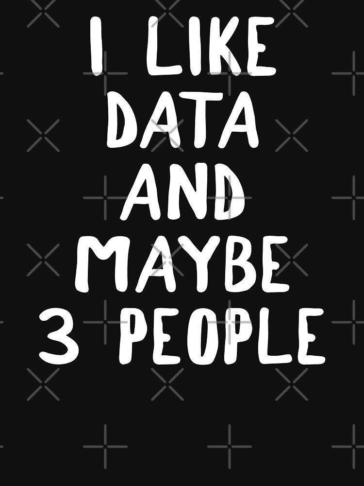 I Like Data And Maybe 3 People by teesaurus