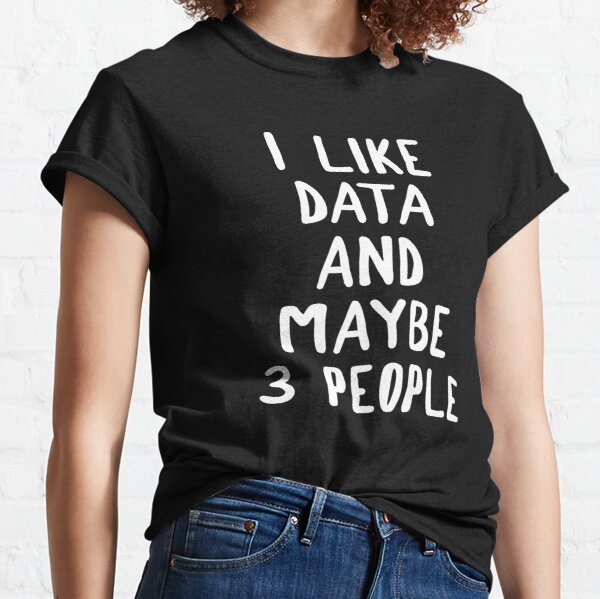 I Like Data And Maybe 3 People Classic T-Shirt