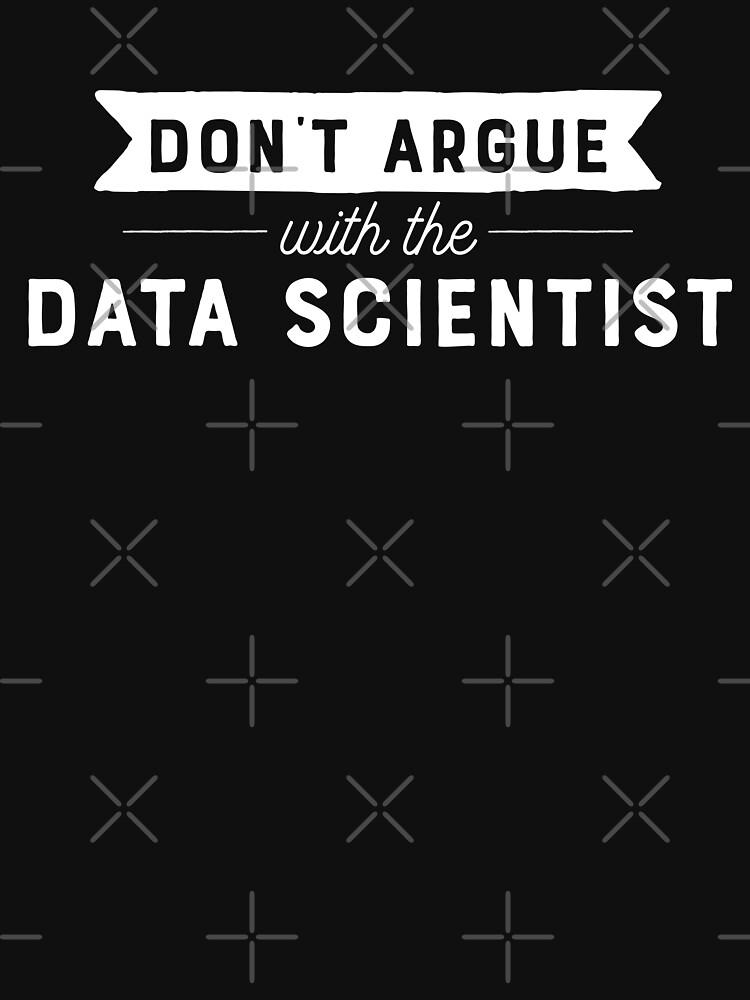 Don't Argue With The Data Scientist by teesaurus