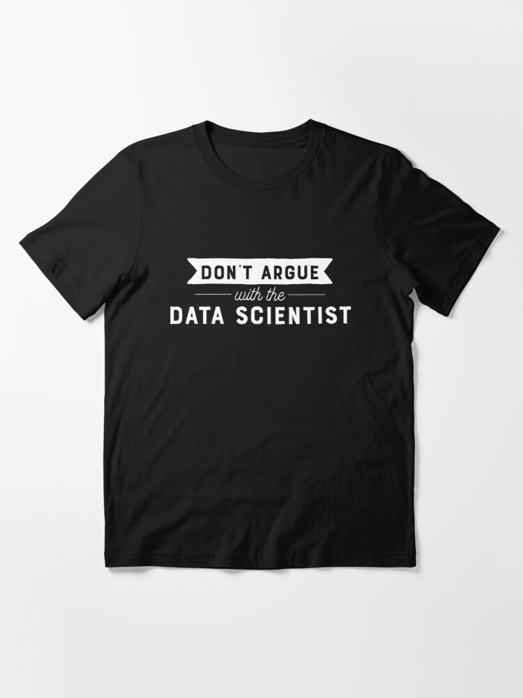 Alternate view of Don't Argue With The Data Scientist Essential T-Shirt