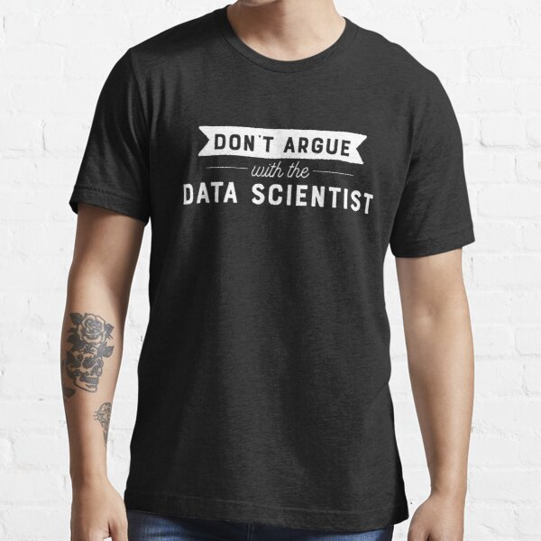 Don't Argue With The Data Scientist Essential T-Shirt
