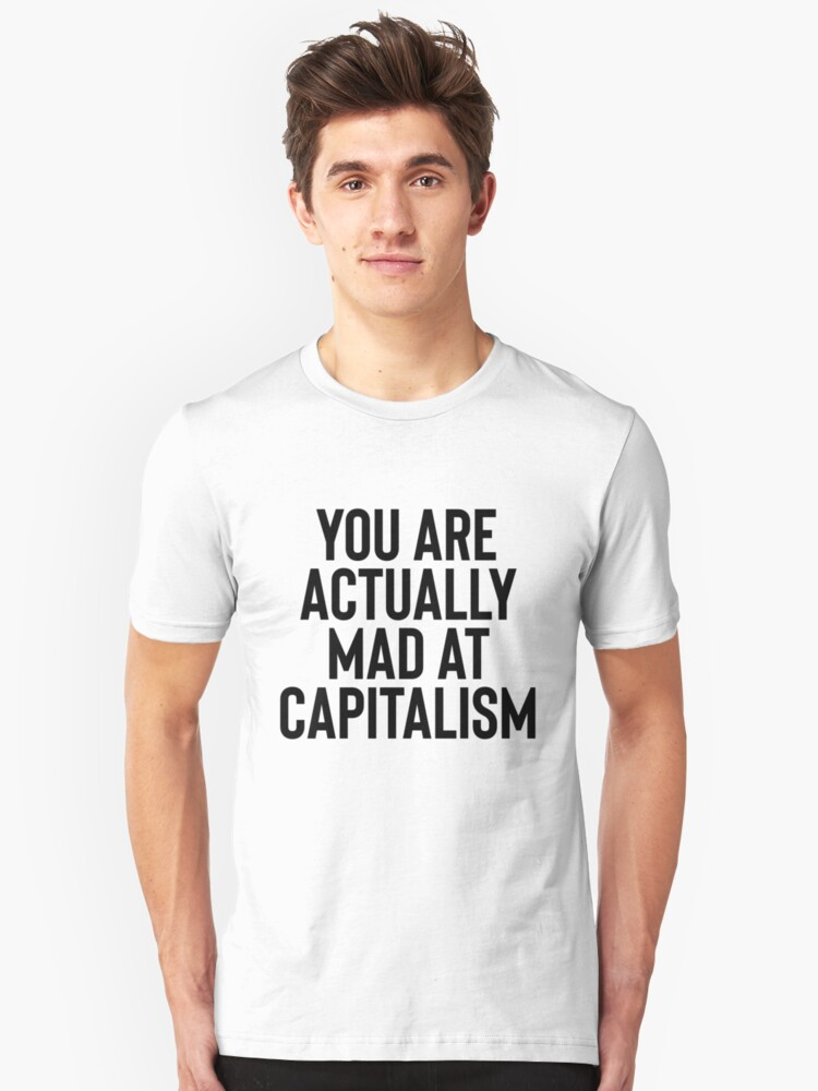 You Are Actually Mad At Capitalism / Sarcasm Funny Unisex T-Shirt Front