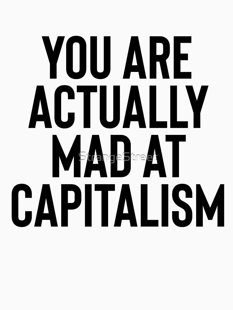 You Are Actually Mad At Capitalism / Sarcasm Funny by StrangeStreet