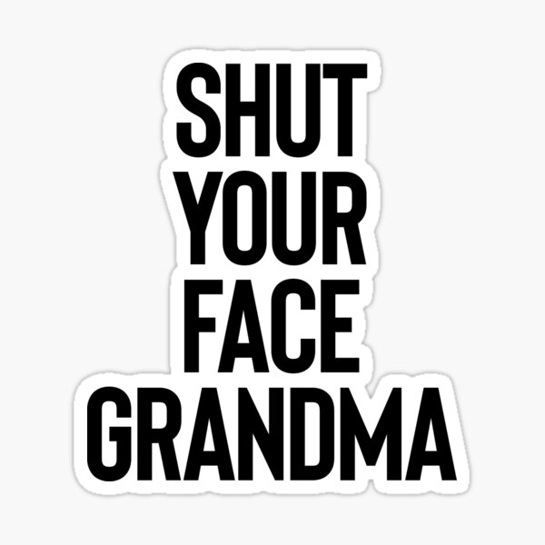 Shut Your Face Grandma - Gift For Joke Sarcastic Sticker