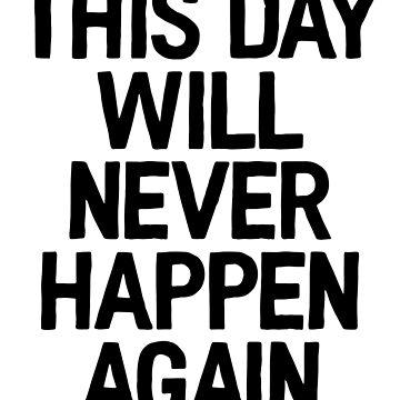 This Day Will Never Happen Again / Dank Meme Funny by StrangeStreet