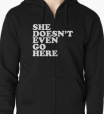She doesn't even go here Zipped Hoodie