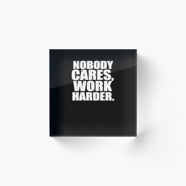 Nobody Cares Work Harder Acrylic Block