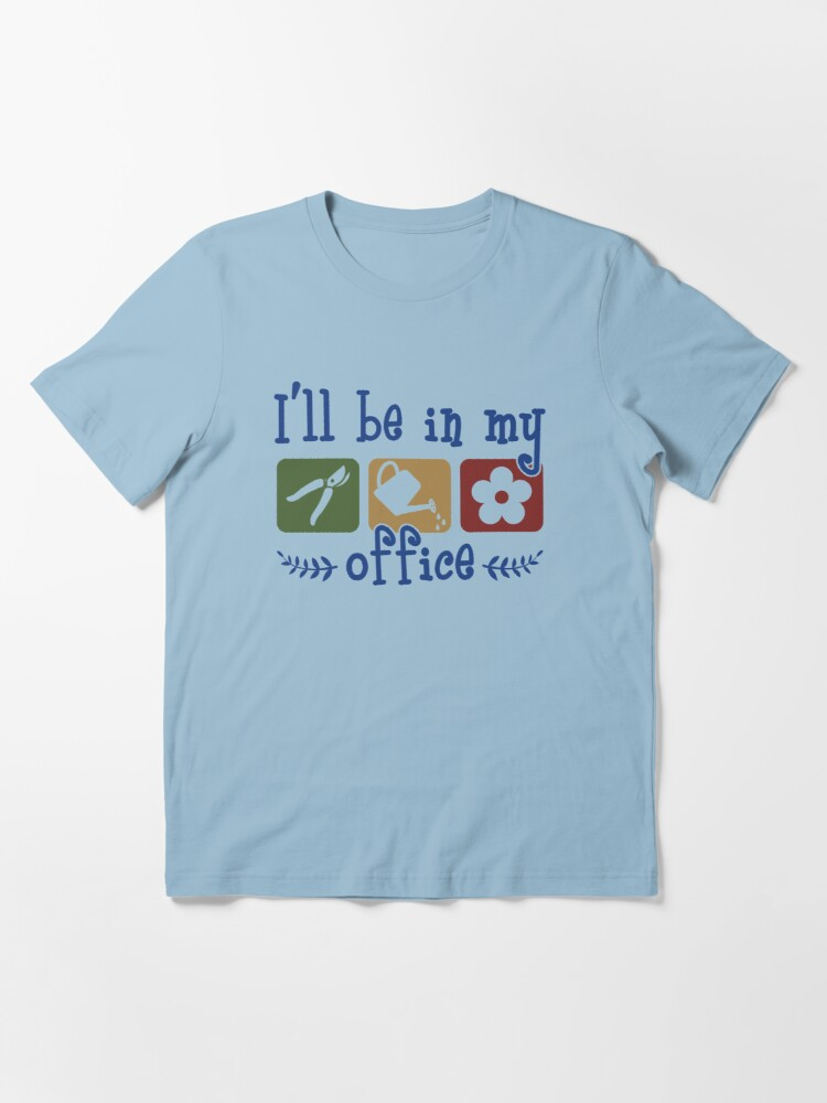 Alternate view of I'll Be In My Office - Funny Gardening Gift Essential T-Shirt