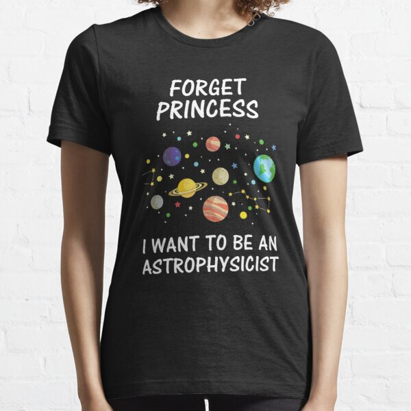 Forget Princess I Want To Be An Astrophysicist Essential T-Shirt