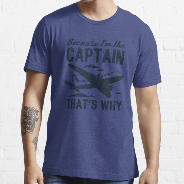Because I'm The Captain That's Why - Funny Aviation Quotes Gift Essential T-Shirt