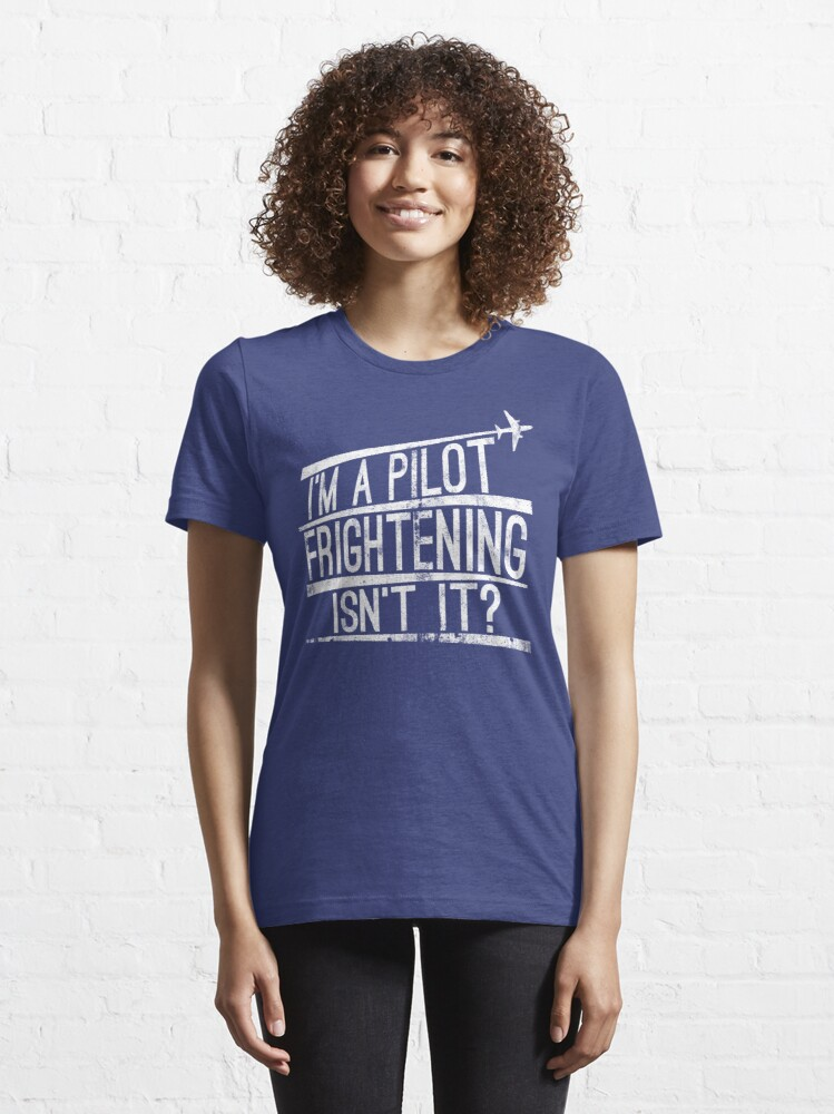 Alternate view of I'm A Pilot Frightening Isn't It - Funny Aviation Quotes Gift Essential T-Shirt