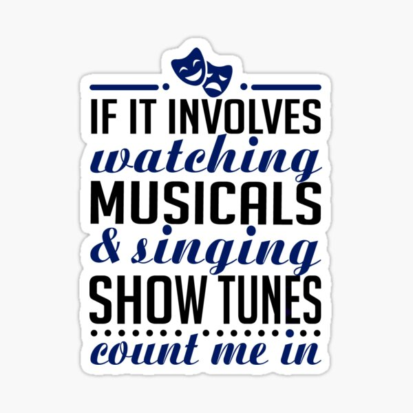 If It Involves Watching Musicals and Sing Show Tunes Sticker