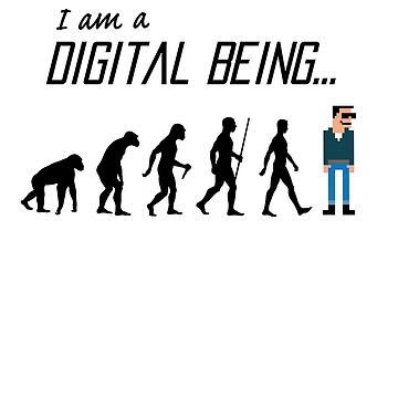 I am a Digital Being - The Evolution of Man...  by PunnyTees