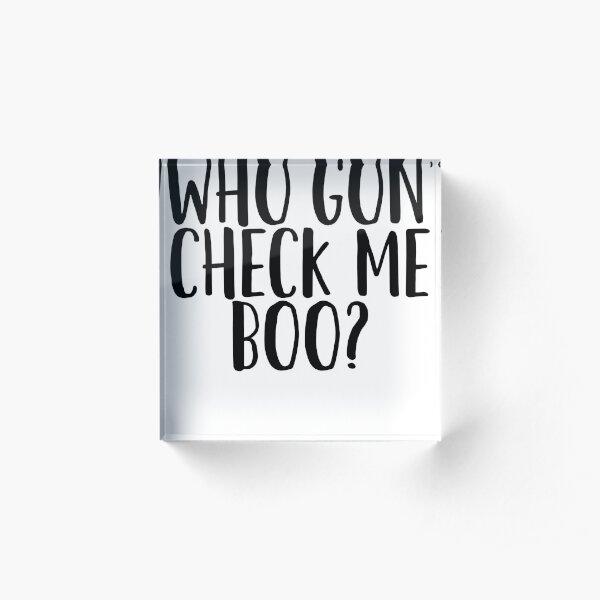Who Gon' Check Me Boo? - For Dank Meme Funny Acrylic Block