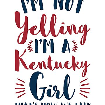 I'm Not Yelling I'm A Kentucky Girl Funny Gifts by jaygo