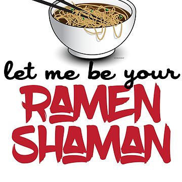 Let Me Be Your Ramen Shaman - Funny Ramen Noodle Design by calebprue