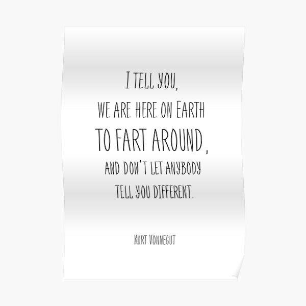 I tell you we are here on earth to fart around Kurt Vonnegut  Poster